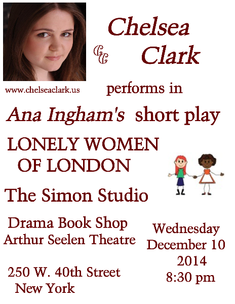 Chelsea Clark performs in Ana Ingham's short play, LONELY WOMEN OF LONDon, at the Simon Studio, Drama Book Shop, Arthur Seelen Theatre in NYC on Wednesday, December 10, 2014 at 8:30 p.m.